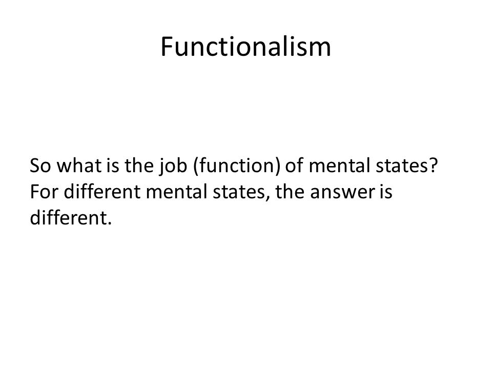 Functionalism So what is the job (function) of mental states? For different mental states, the answer is different.