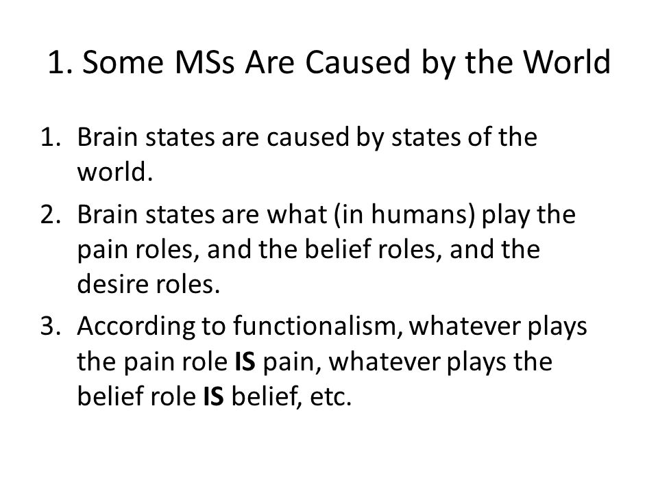 1. Some MSs Are Caused by the World 1.Brain states are caused by states of the world. 2.Brain states are what (in humans) play the pain roles, and the