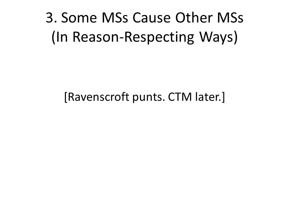 3. Some MSs Cause Other MSs (In Reason-Respecting Ways) [Ravenscroft punts. CTM later.]