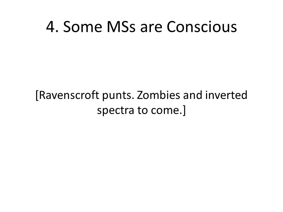 4. Some MSs are Conscious [Ravenscroft punts. Zombies and inverted spectra to come.]