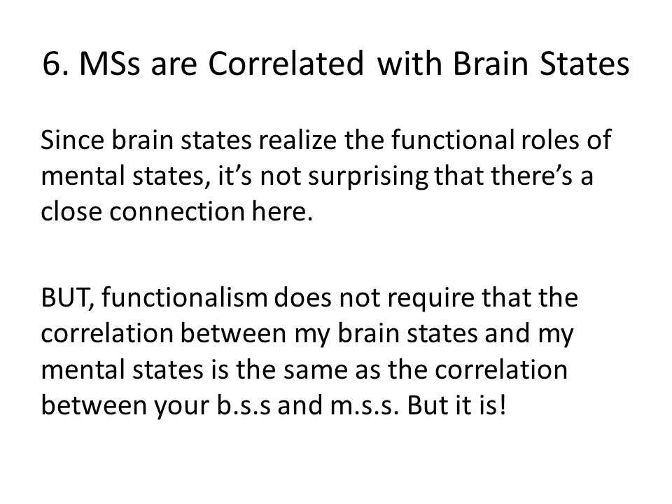6. MSs are Correlated with Brain States Since brain states realize the functional roles of mental states, it's not surprising that there's a close con