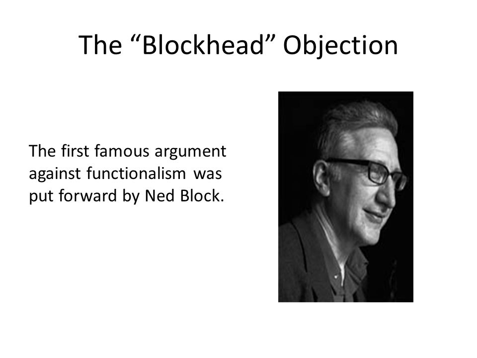 """The """"Blockhead"""" Objection The first famous argument against functionalism was put forward by Ned Block."""