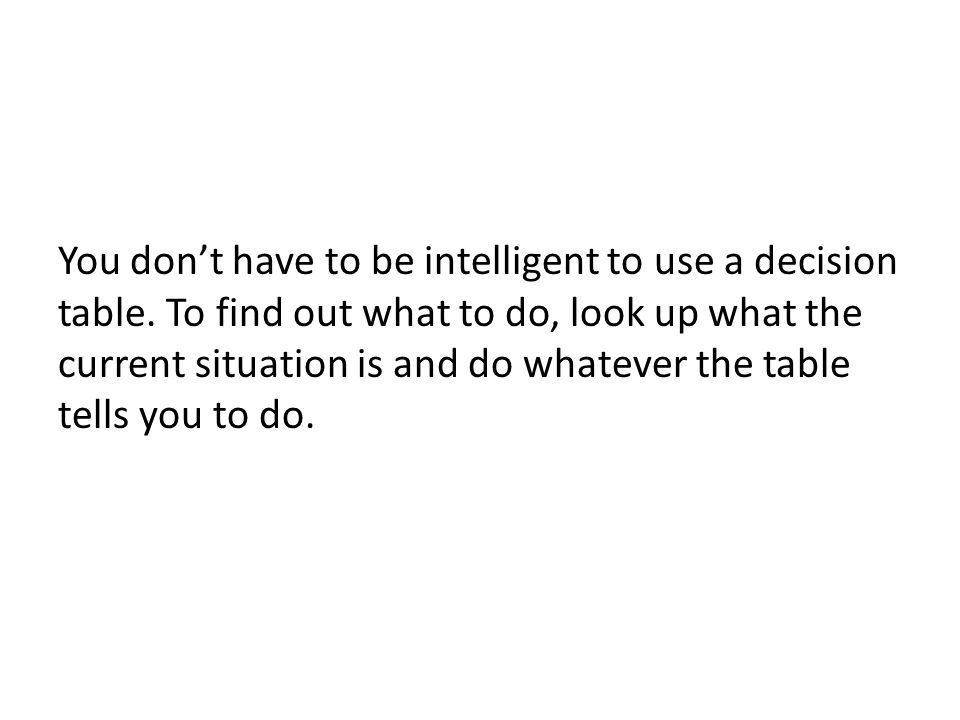 You don't have to be intelligent to use a decision table. To find out what to do, look up what the current situation is and do whatever the table tell
