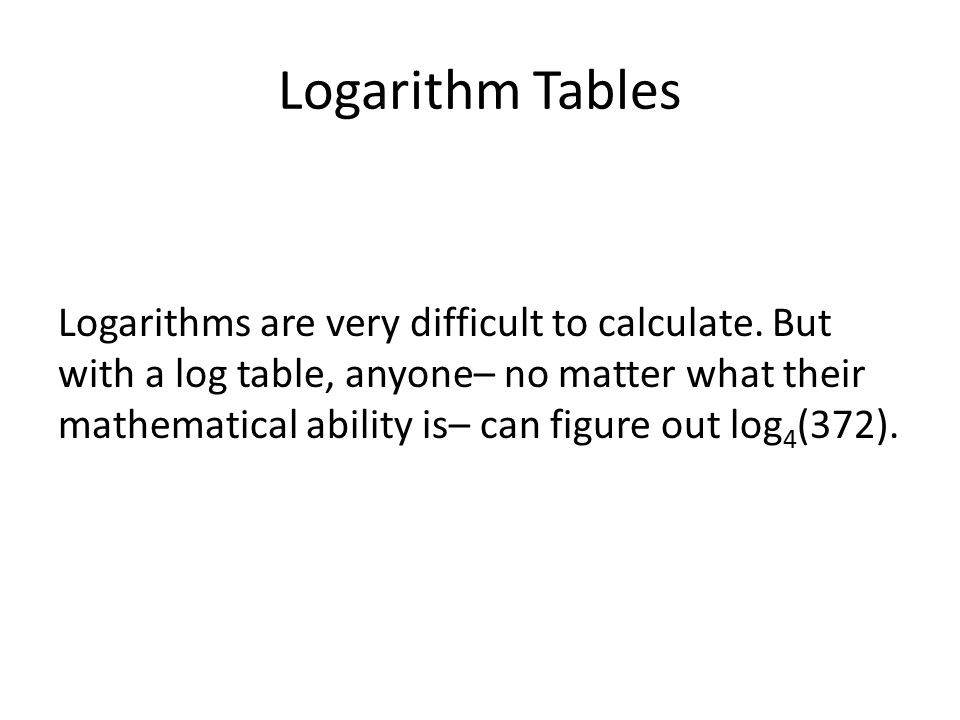 Logarithms are very difficult to calculate.