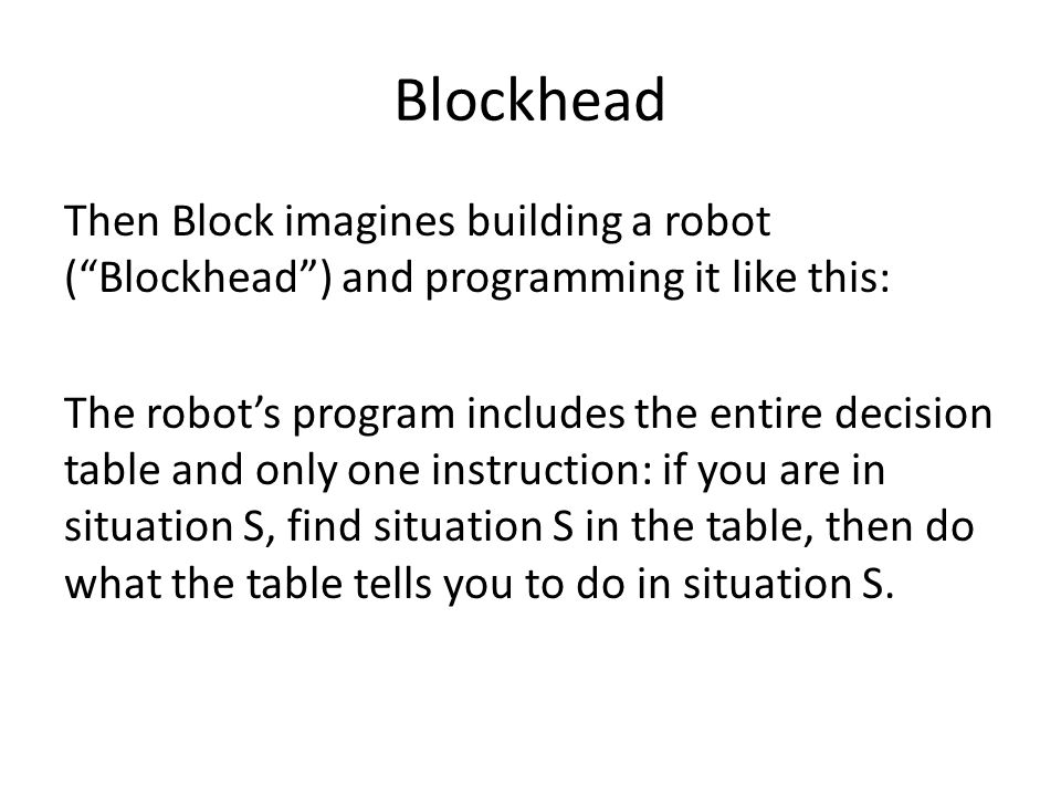 Blockhead Then Block imagines building a robot ( Blockhead ) and programming it like this: The robot's program includes the entire decision table and only one instruction: if you are in situation S, find situation S in the table, then do what the table tells you to do in situation S.