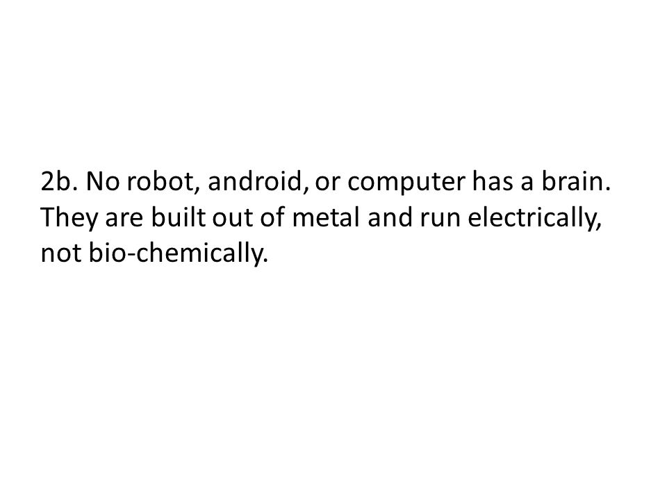 2b. No robot, android, or computer has a brain. They are built out of metal and run electrically, not bio-chemically.
