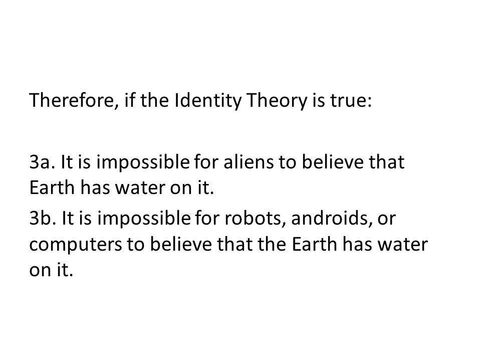 Therefore, if the Identity Theory is true: 3a. It is impossible for aliens to believe that Earth has water on it. 3b. It is impossible for robots, and