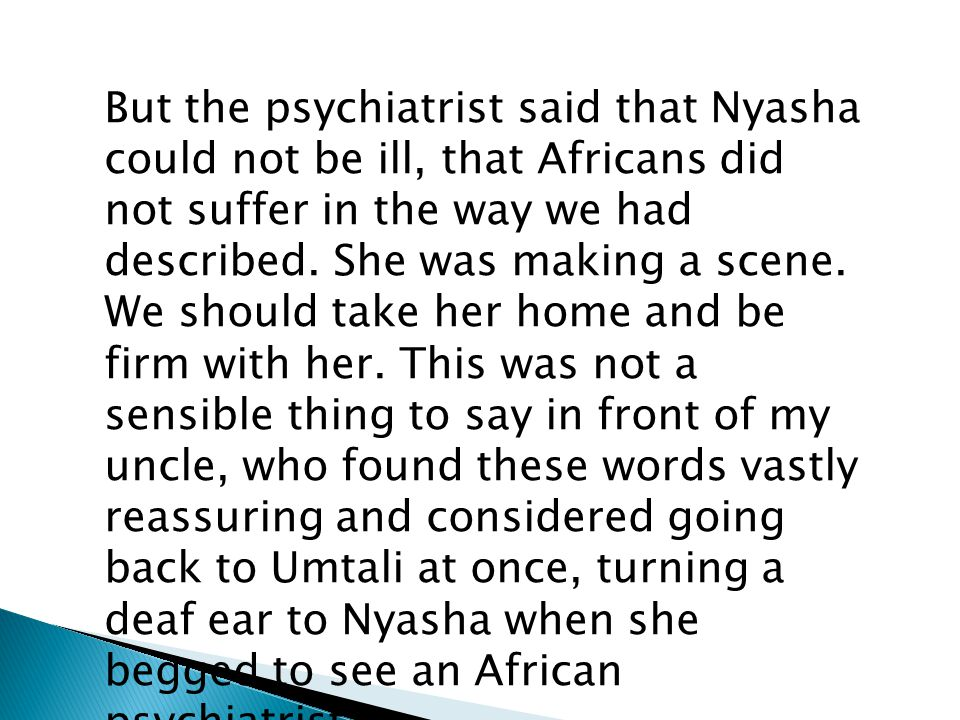 But the psychiatrist said that Nyasha could not be ill, that Africans did not suffer in the way we had described. She was making a scene. We should ta