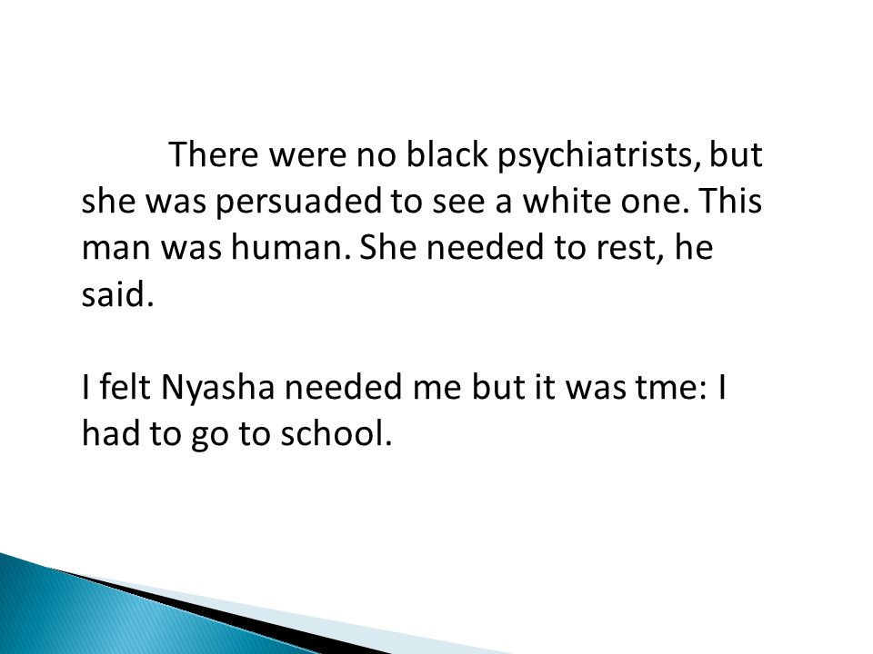 There were no black psychiatrists, but she was persuaded to see a white one. This man was human. She needed to rest, he said. I felt Nyasha needed me