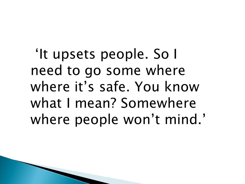 'It upsets people. So I need to go some where where it's safe. You know what I mean? Somewhere where people won't mind.'