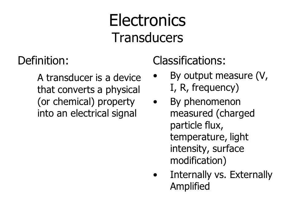 Electronics Transducers Definition: A transducer is a device that converts a physical (or chemical) property into an electrical signal Classifications
