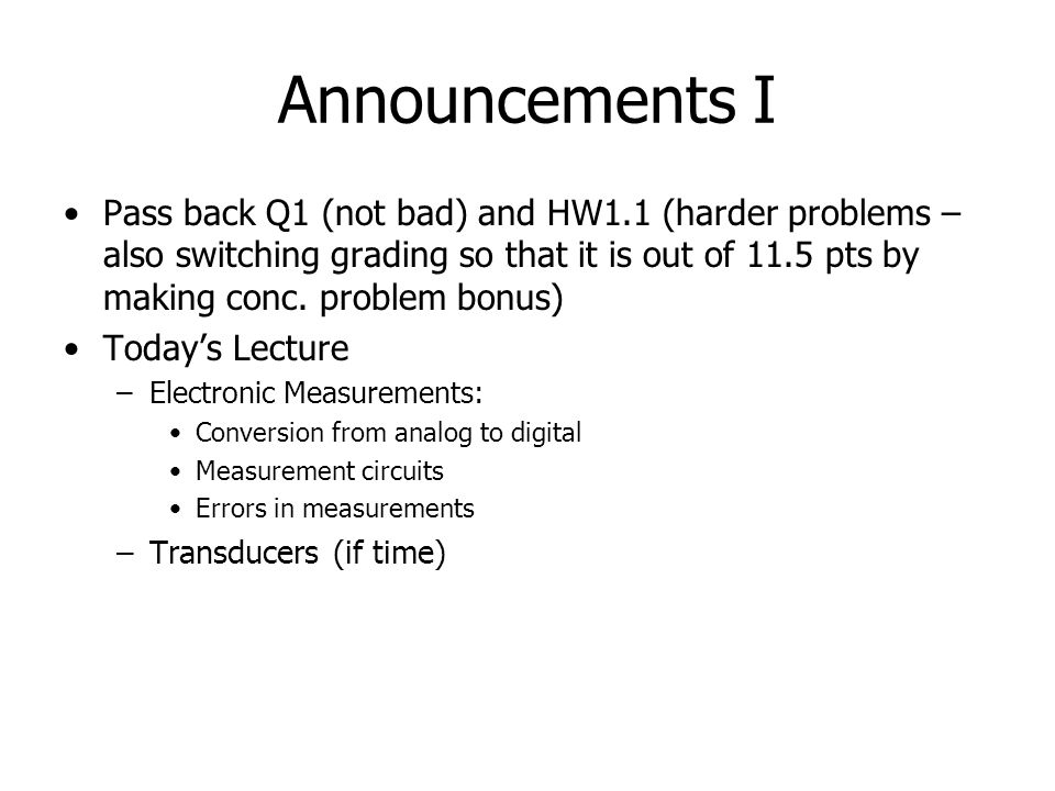 Announcements I Pass back Q1 (not bad) and HW1.1 (harder problems – also switching grading so that it is out of 11.5 pts by making conc.