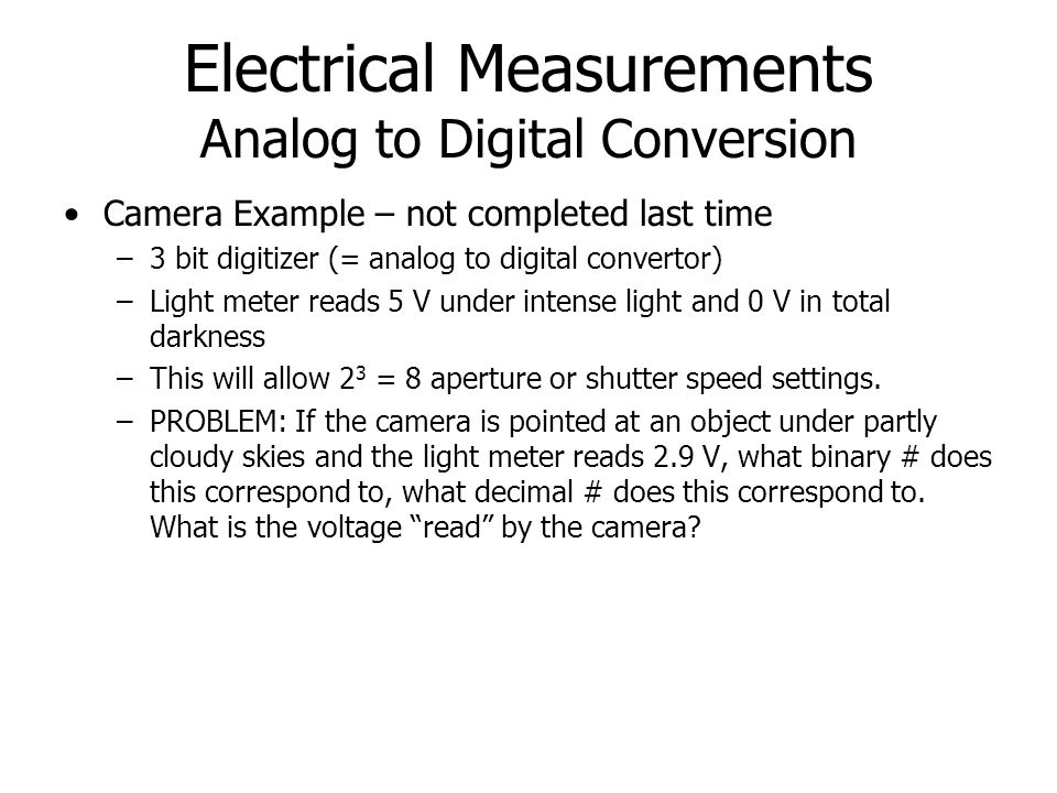 Electrical Measurements Analog to Digital Conversion Camera Example – not completed last time –3 bit digitizer (= analog to digital convertor) –Light meter reads 5 V under intense light and 0 V in total darkness –This will allow 2 3 = 8 aperture or shutter speed settings.