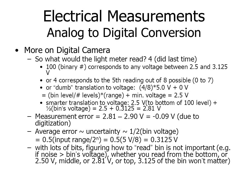 Electrical Measurements Analog to Digital Conversion More on Digital Camera –So what would the light meter read? 4 (did last time) 100 (binary #) corr