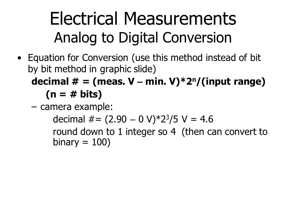 Electrical Measurements Analog to Digital Conversion Performance Measures: – Number of bits (more bits means analog signal is converted to more precisely known digital signal) –To ensure that digitization is NOT the limiting factor to sensitivity, noise should be seen following digitization –Speed (frequency): boards used in class could operate at up to ~100kHz.