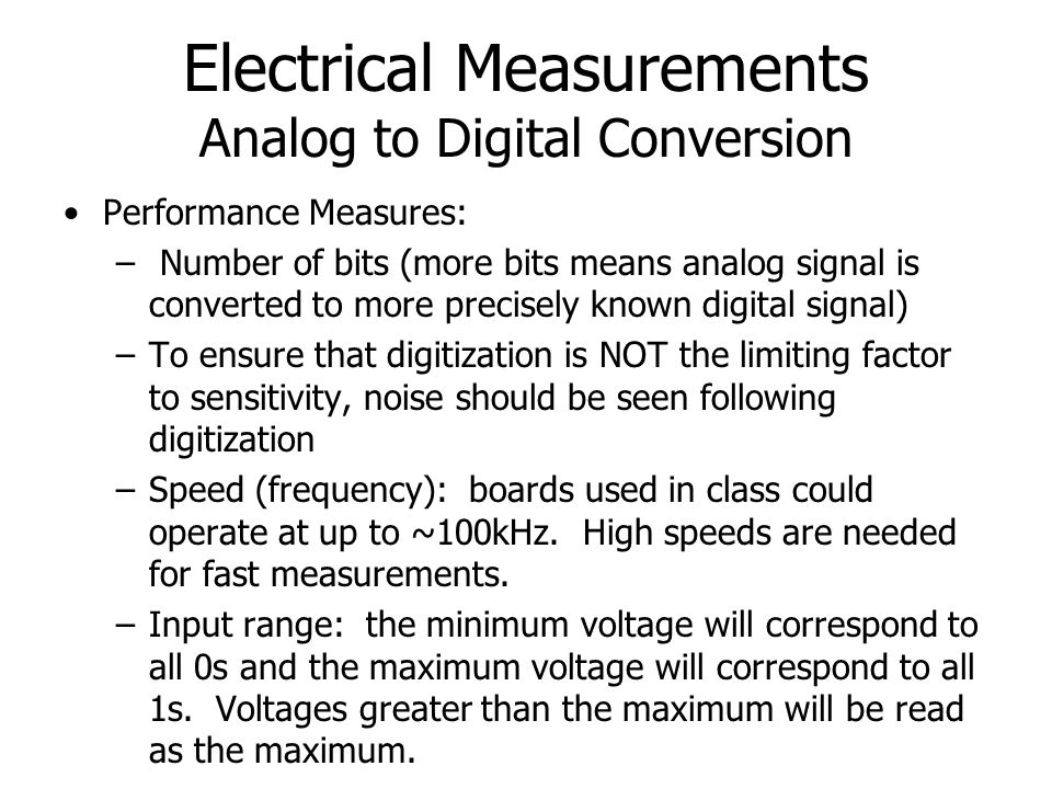 Electrical Measurements Analog to Digital Conversion Performance Measures: – Number of bits (more bits means analog signal is converted to more precis
