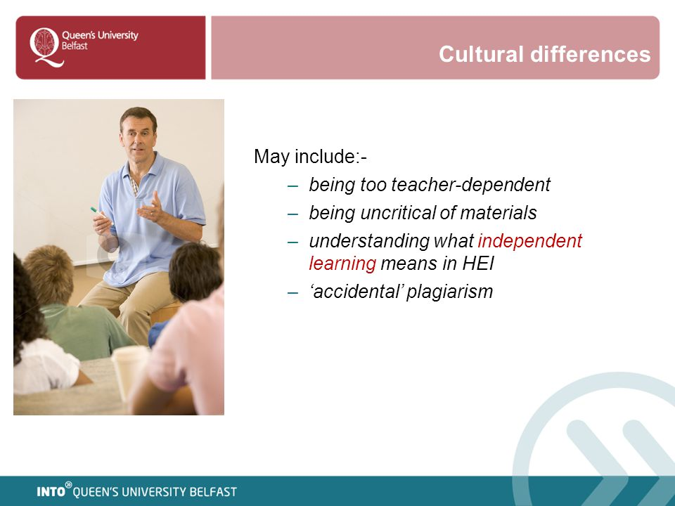 Cultural differences May include:- –being too teacher-dependent –being uncritical of materials –understanding what independent learning means in HEI –
