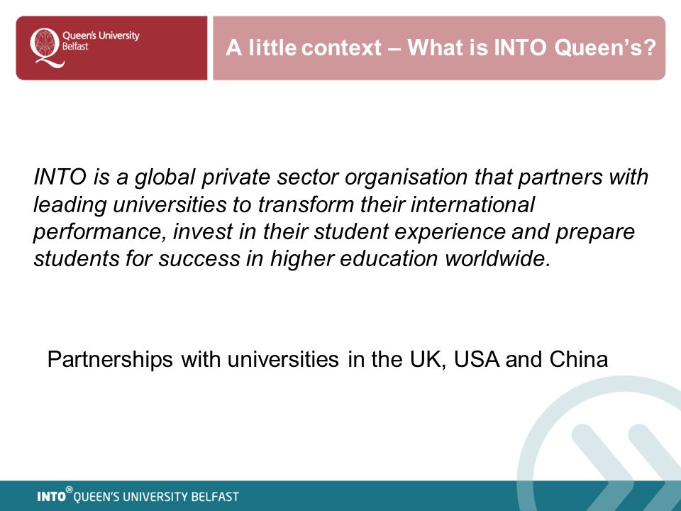 A little context – What is INTO Queen's? INTO is a global private sector organisation that partners with leading universities to transform their inter