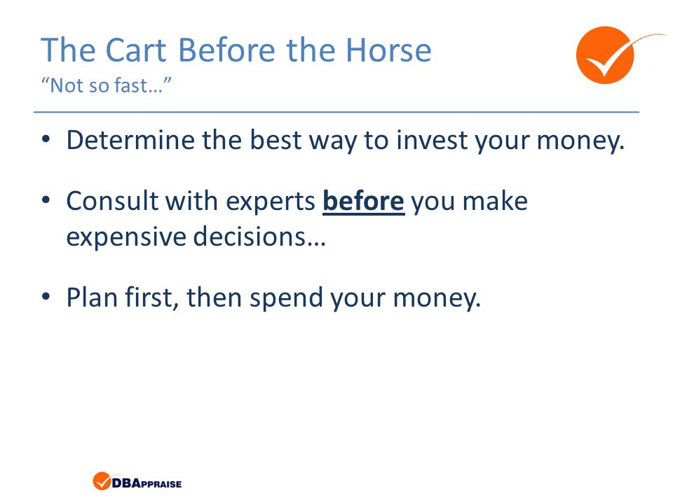 The Cart Before the Horse Not so fast… Determine the best way to invest your money.