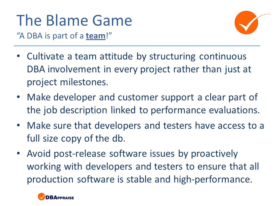 The Blame Game A DBA is part of a team! Cultivate a team attitude by structuring continuous DBA involvement in every project rather than just at project milestones.