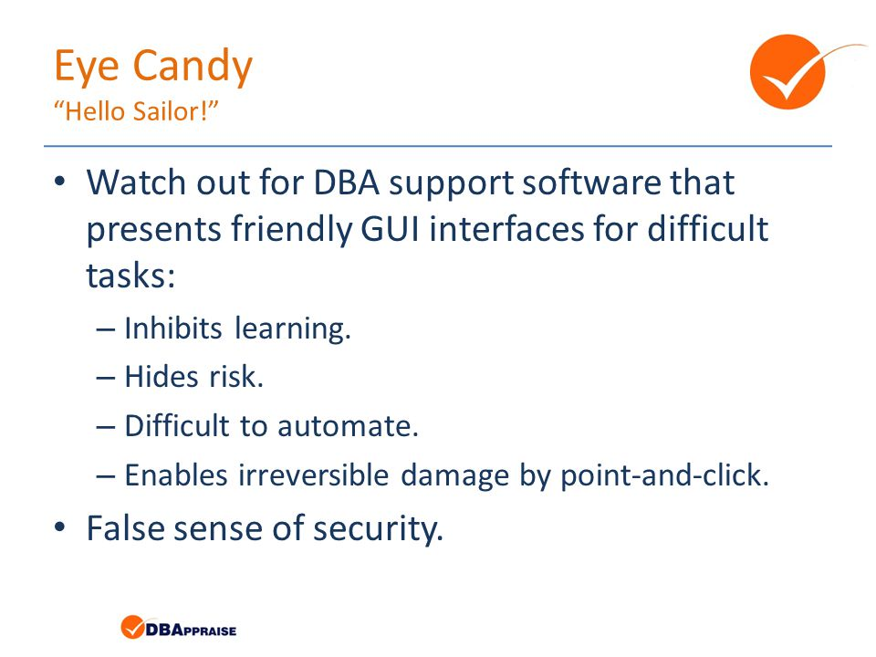 Eye Candy Hello Sailor! Watch out for DBA support software that presents friendly GUI interfaces for difficult tasks: – Inhibits learning.