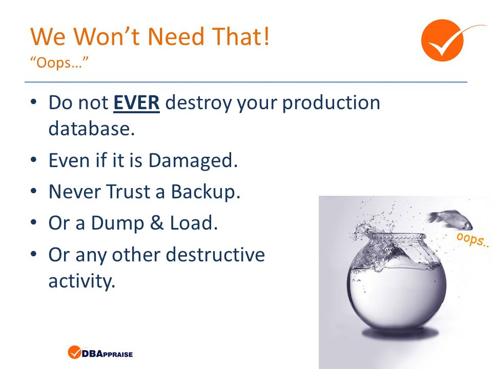 We Won't Need That. Oops… Do not EVER destroy your production database.