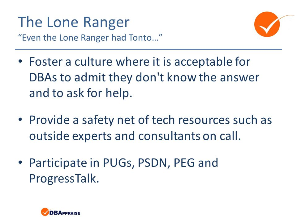 The Lone Ranger Even the Lone Ranger had Tonto… Foster a culture where it is acceptable for DBAs to admit they don t know the answer and to ask for help.