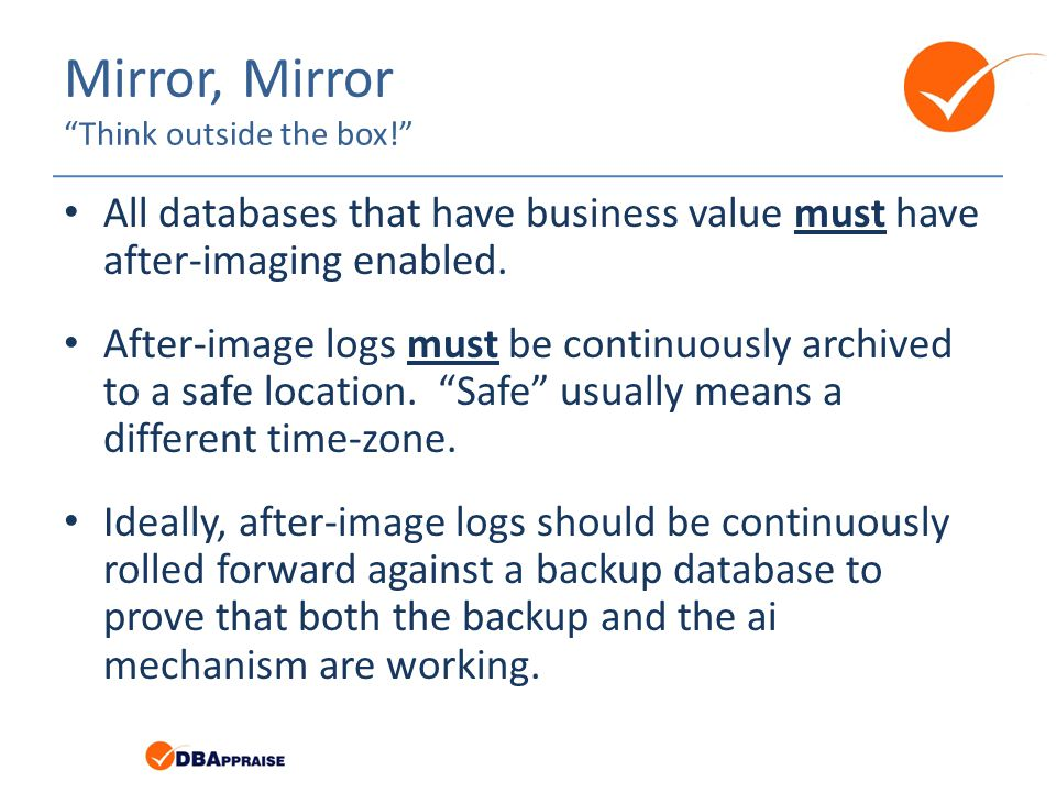 Mirror, Mirror Think outside the box! All databases that have business value must have after-imaging enabled.