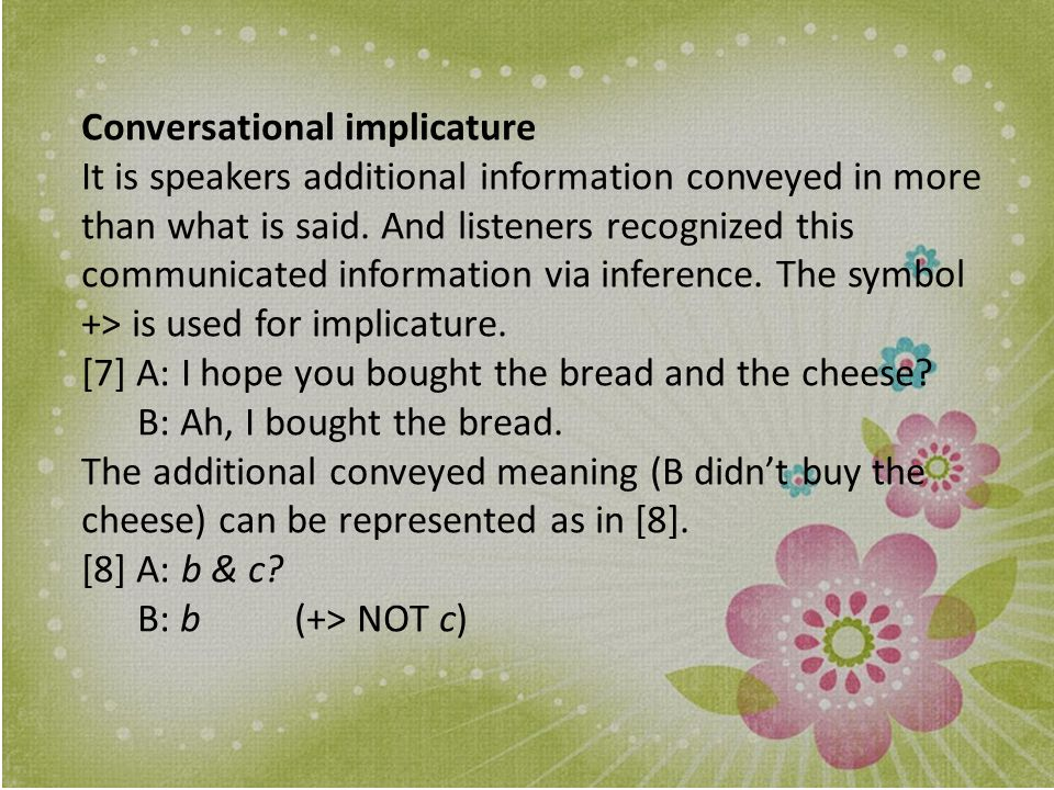 Generalized conversational implicatures When no special knowledge is required in the context to calculate the additional conveyed meaning, as in [7] to [9], it is called generalized conversational implicature.