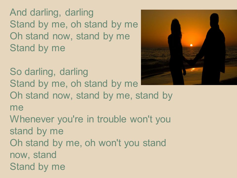 And darling, darling Stand by me, oh stand by me Oh stand now, stand by me Stand by me So darling, darling Stand by me, oh stand by me Oh stand now, stand by me, stand by me Whenever you re in trouble won t you stand by me Oh stand by me, oh won t you stand now, stand Stand by me