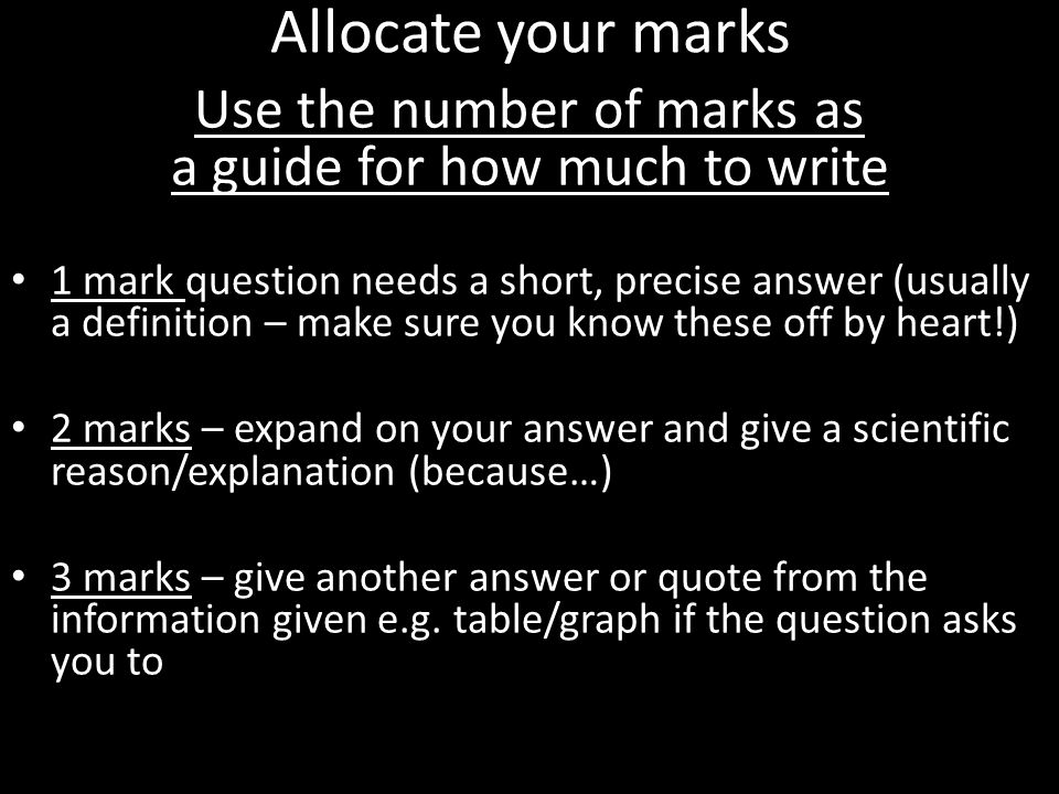 Allocate your marks Use the number of marks as a guide for how much to write 1 mark question needs a short, precise answer (usually a definition – mak