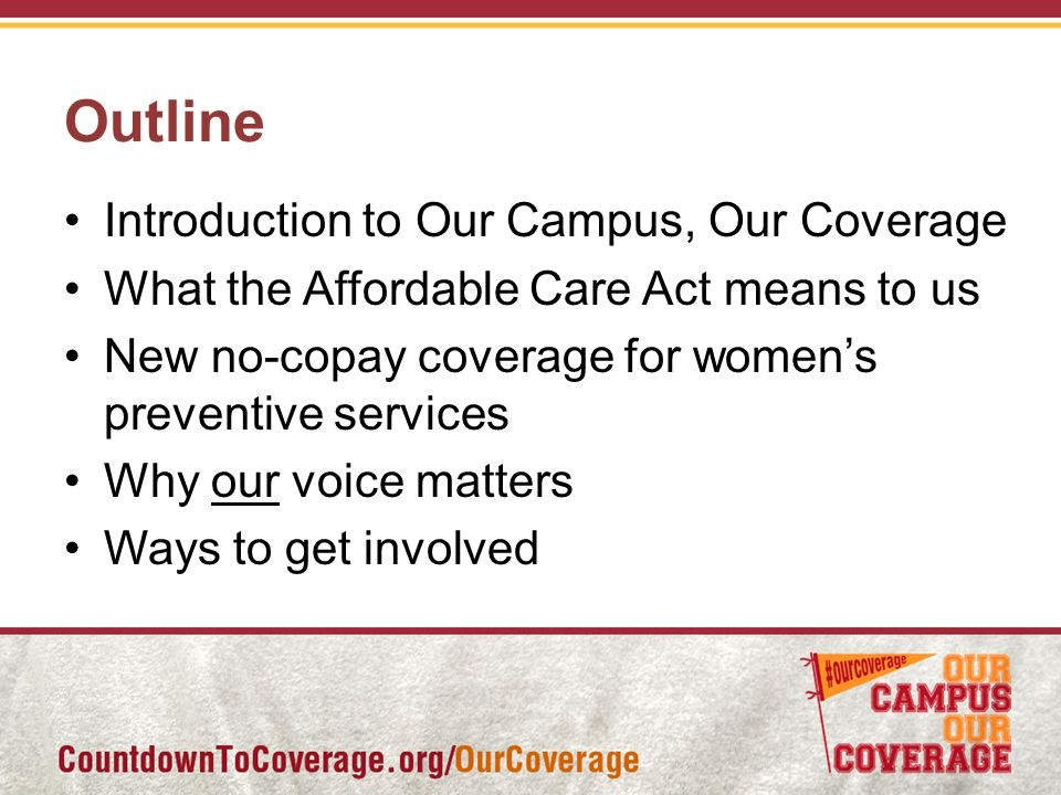 Outline Introduction to Our Campus, Our Coverage What the Affordable Care Act means to us New no-copay coverage for women's preventive services Why our voice matters Ways to get involved