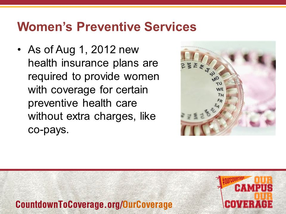 Women's Preventive Services As of Aug 1, 2012 new health insurance plans are required to provide women with coverage for certain preventive health care without extra charges, like co-pays.