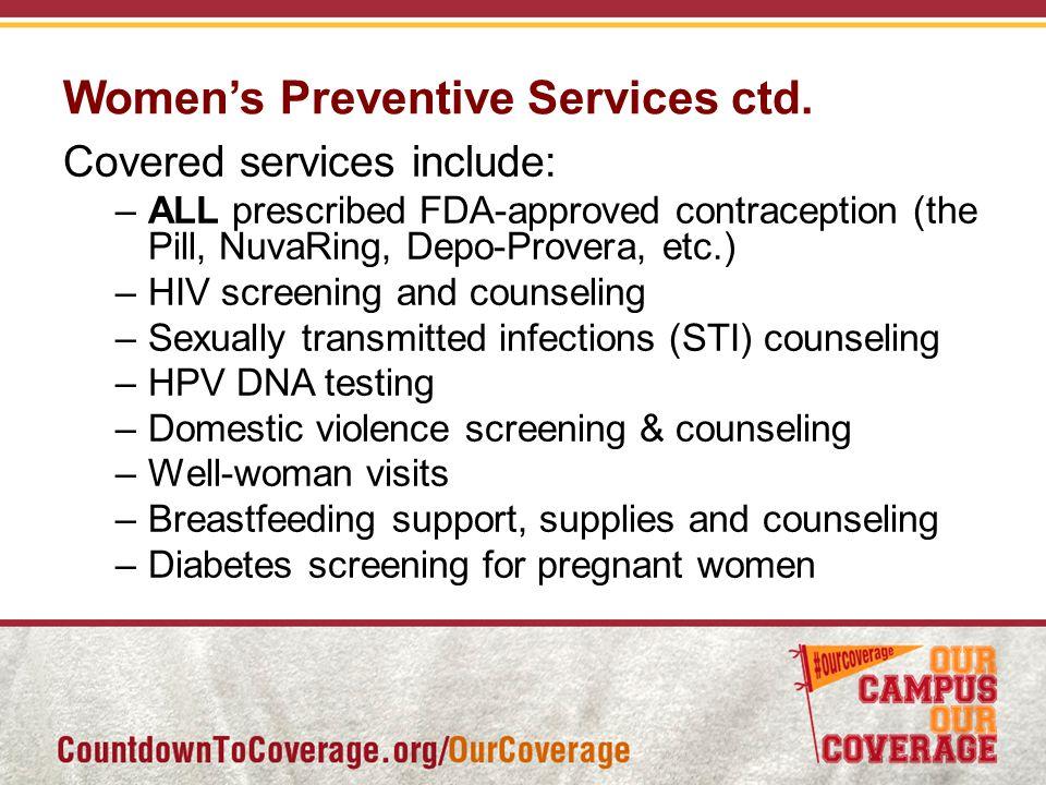 Women's Preventive Services ctd. Covered services include: –ALL prescribed FDA-approved contraception (the Pill, NuvaRing, Depo-Provera, etc.) –HIV sc