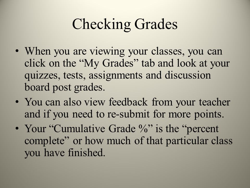 Checking Grades When you are viewing your classes, you can click on the My Grades tab and look at your quizzes, tests, assignments and discussion board post grades.