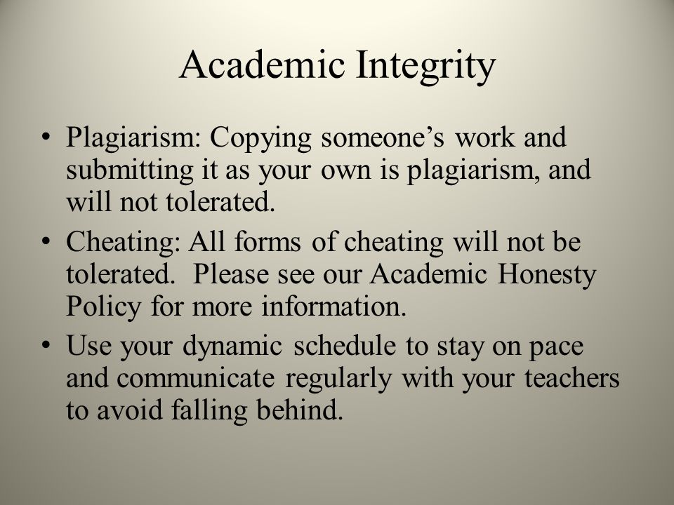 Academic Integrity Plagiarism: Copying someone's work and submitting it as your own is plagiarism, and will not tolerated.