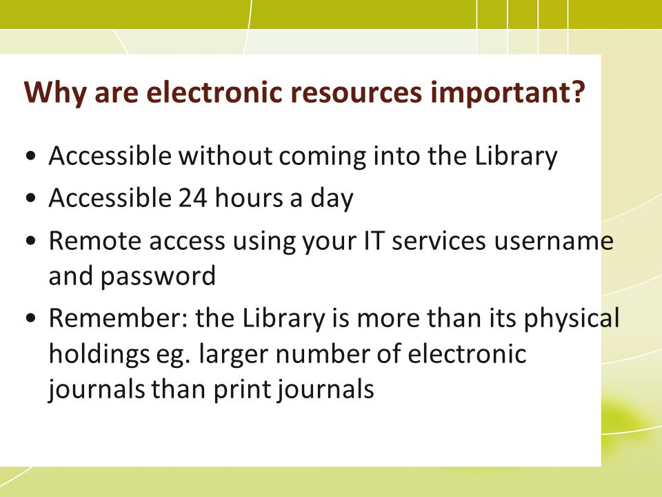 Accessible without coming into the Library Accessible 24 hours a day Remote access using your IT services username and password Remember: the Library is more than its physical holdings eg.