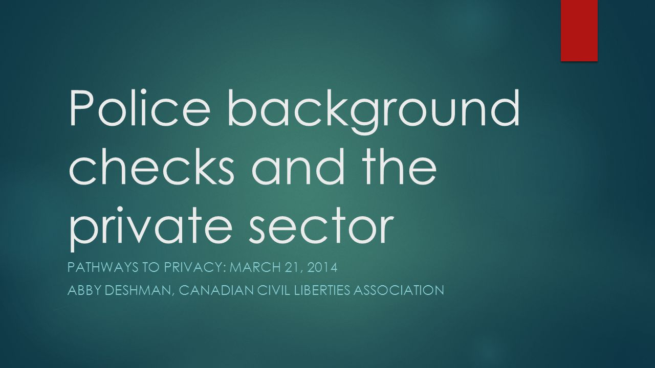 Police background checks and the private sector PATHWAYS TO PRIVACY: MARCH 21, 2014 ABBY DESHMAN, CANADIAN CIVIL LIBERTIES ASSOCIATION