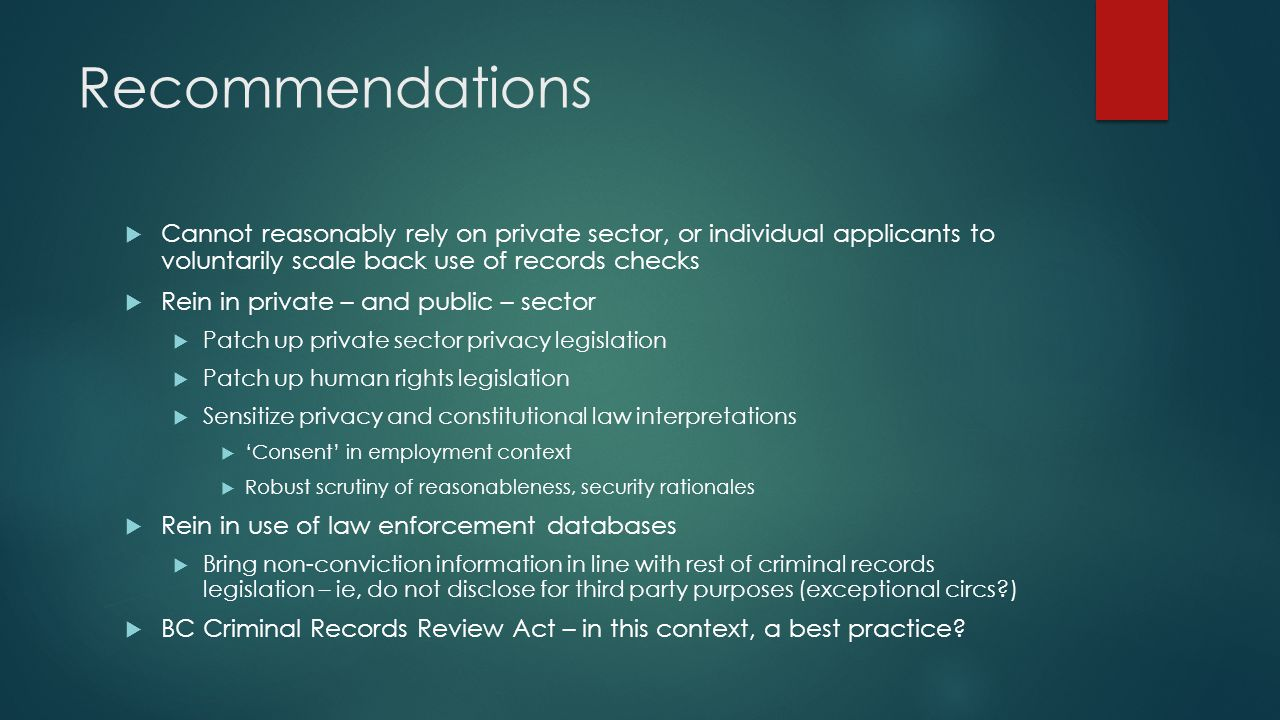 Recommendations  Cannot reasonably rely on private sector, or individual applicants to voluntarily scale back use of records checks  Rein in private – and public – sector  Patch up private sector privacy legislation  Patch up human rights legislation  Sensitize privacy and constitutional law interpretations  'Consent' in employment context  Robust scrutiny of reasonableness, security rationales  Rein in use of law enforcement databases  Bring non-conviction information in line with rest of criminal records legislation – ie, do not disclose for third party purposes (exceptional circs )  BC Criminal Records Review Act – in this context, a best practice