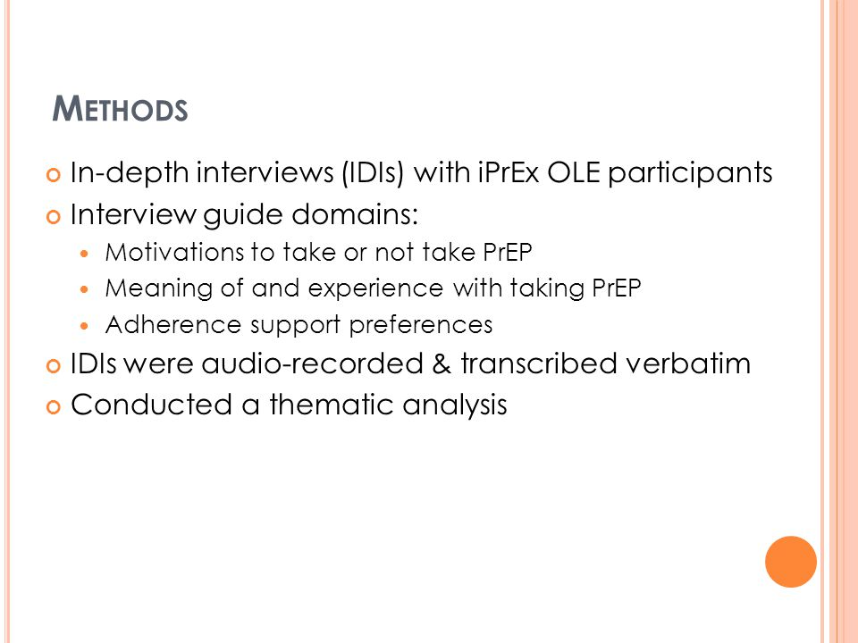 M ETHODS In-depth interviews (IDIs) with iPrEx OLE participants Interview guide domains: Motivations to take or not take PrEP Meaning of and experience with taking PrEP Adherence support preferences IDIs were audio-recorded & transcribed verbatim Conducted a thematic analysis