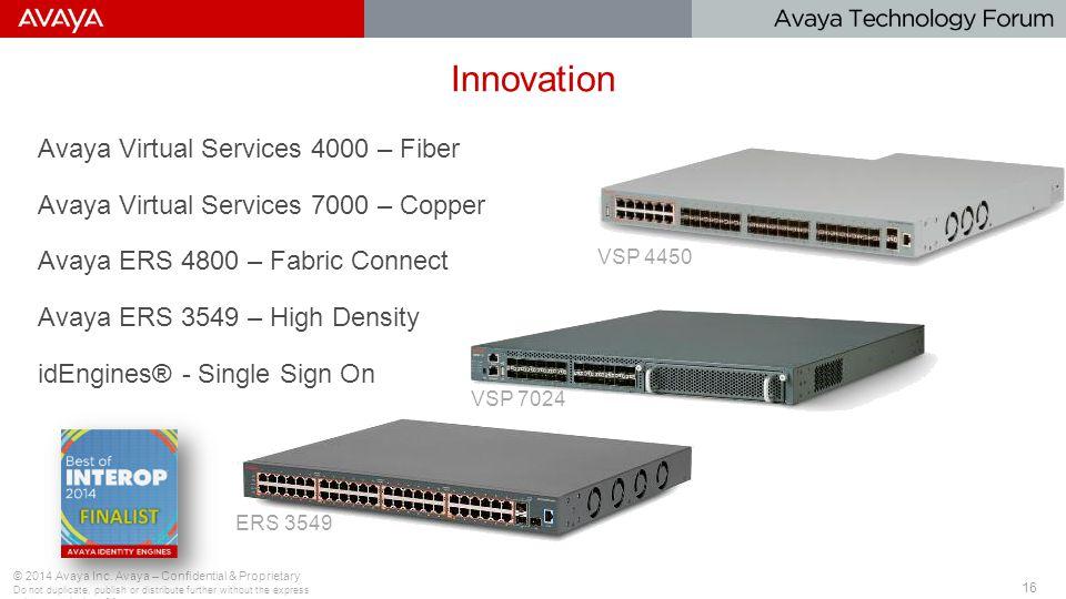 16 Innovation Avaya Virtual Services 4000 – Fiber Avaya Virtual Services 7000 – Copper Avaya ERS 4800 – Fabric Connect Avaya ERS 3549 – High Density idEngines® - Single Sign On © 2014 Avaya Inc.