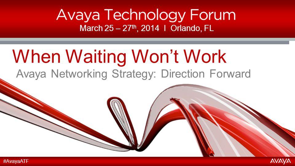 2 March 25 – 27 th, 2014 І Orlando, FL When Waiting Won't Work Avaya Networking Strategy: Direction Forward #AvayaATF