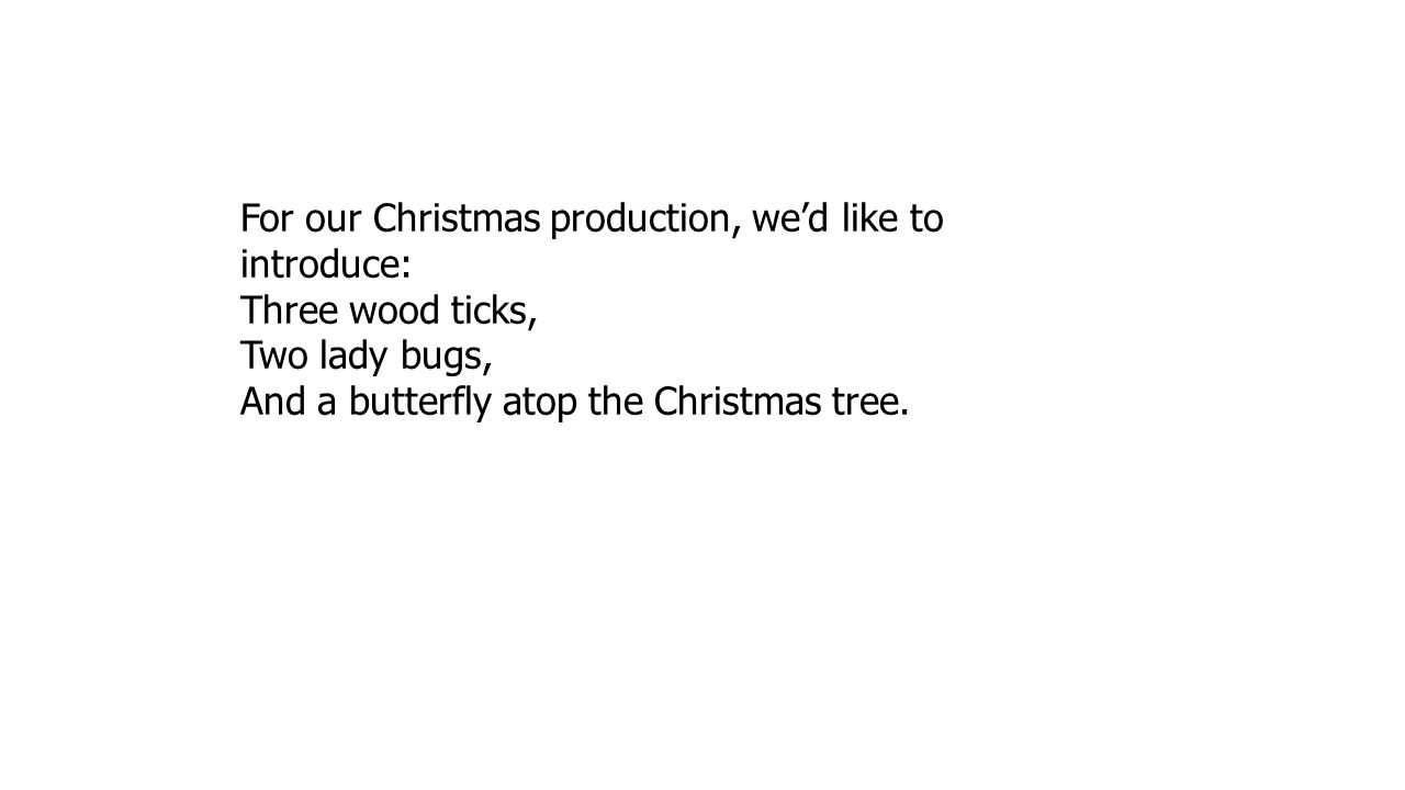 For our Christmas production, we'd like to introduce: Three wood ticks, Two lady bugs, And a butterfly atop the Christmas tree.