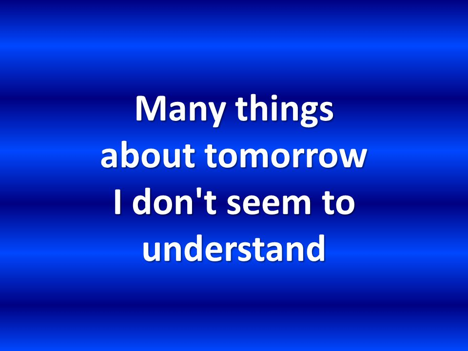 Many things about tomorrow I don t seem to understand
