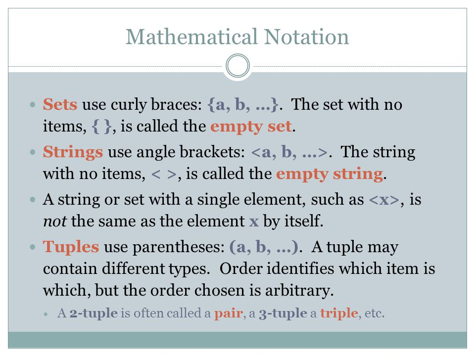 Mathematical Notation Sets use curly braces: {a, b, …}. The set with no items, { }, is called the empty set. Strings use angle brackets:. The string w