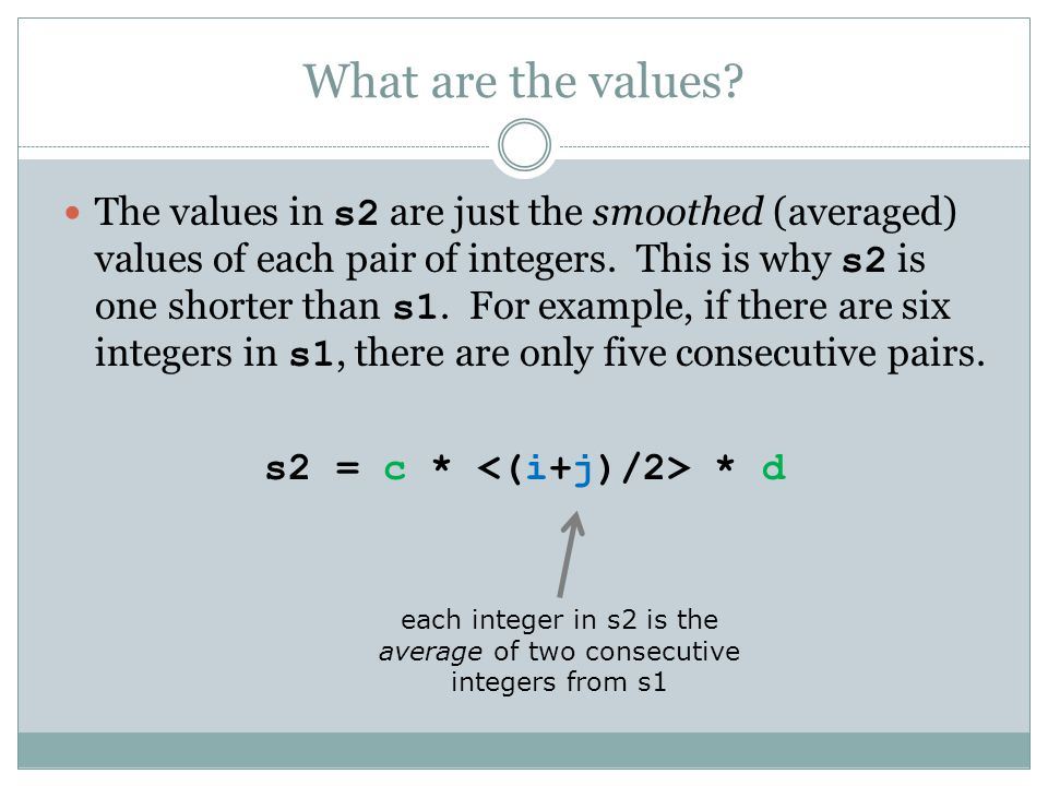What are the values? The values in s2 are just the smoothed (averaged) values of each pair of integers. This is why s2 is one shorter than s1. For exa
