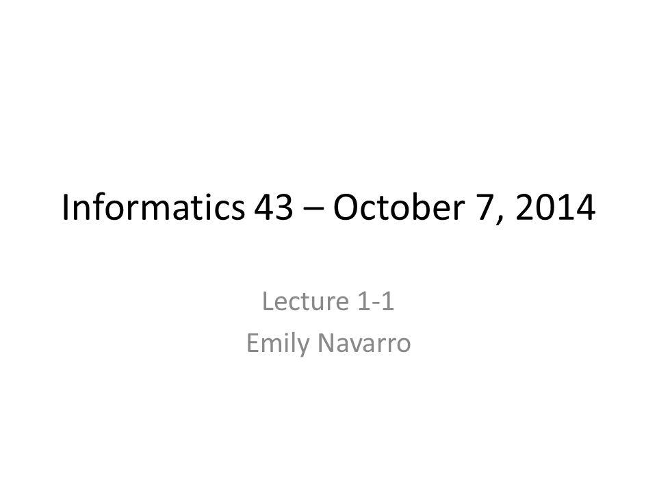 Informatics 43 – October 7, 2014 Lecture 1-1 Emily Navarro
