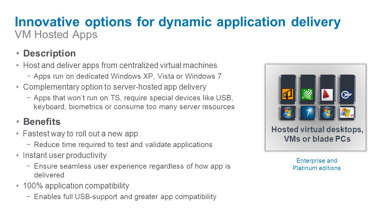 Innovative options for dynamic application delivery VM Hosted Apps Description Host and deliver apps from centralized virtual machines −Apps run on de