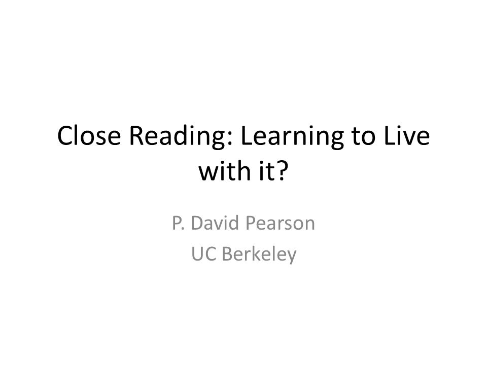 Close Reading: Learning to Live with it P. David Pearson UC Berkeley