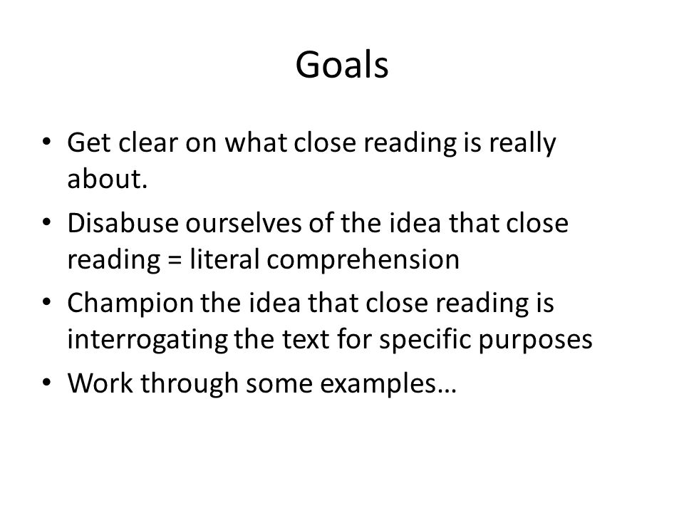 Goals Get clear on what close reading is really about.